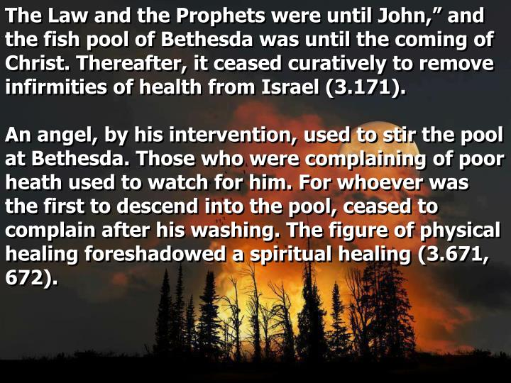 """The Law and the Prophets were until John,"""" and the fish pool of Bethesda was until the coming of Christ. Thereafter, it ceased curatively to remove infirmities of health from Israel (3.171)."""