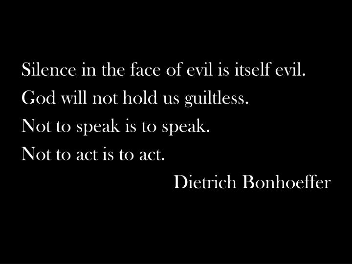 Silence in the face of evil is itself evil.