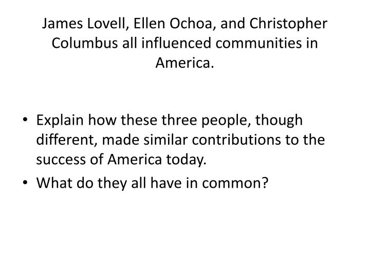James Lovell, Ellen Ochoa, and Christopher Columbus all influenced communities in America.