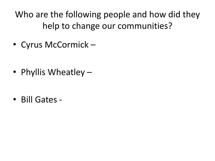 Who are the following people and how did they help to change our communities?