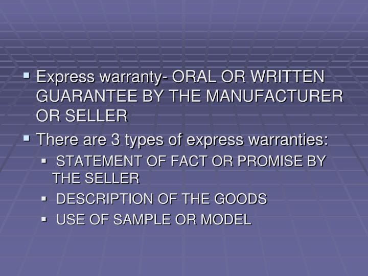 Express warranty- ORAL OR WRITTEN GUARANTEE BY THE MANUFACTURER OR SELLER