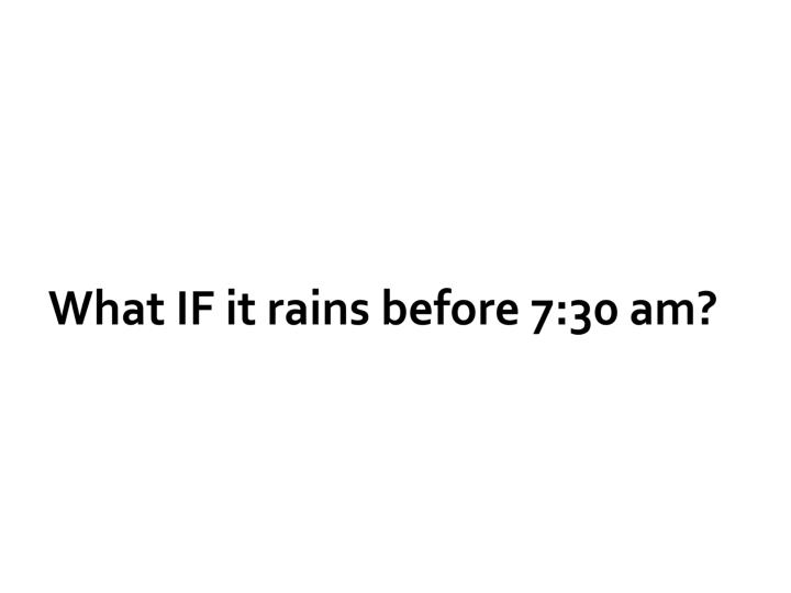 What IF it rains before 7:30 am?