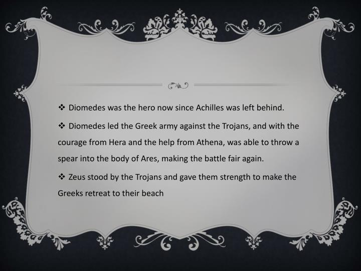 Diomedes was the hero now since Achilles was left behind.