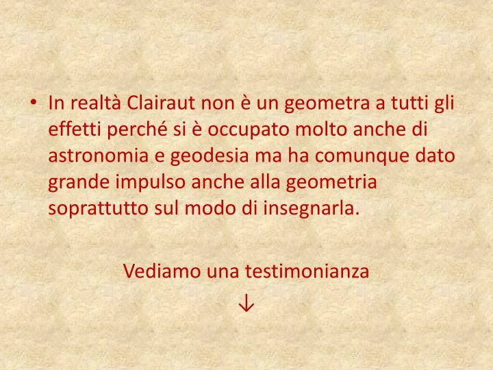 In realtà Clairaut non è un geometra a tutti gli effetti perché si è occupato molto anche di astronomia e geodesia ma ha comunque dato grande impulso anche alla geometria soprattutto sul modo di insegnarla.