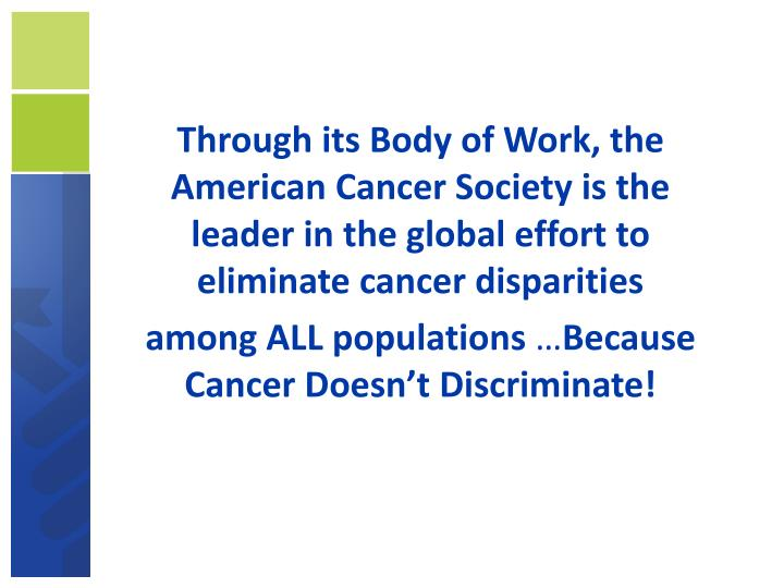 Through its Body of Work, the American Cancer Society is the leader in the global effort to eliminate cancer disparities