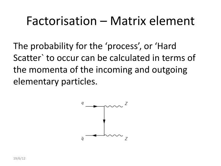 Factorisation – Matrix element