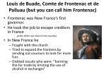 louis de buade comte de frontenac et de palluau but you can call him frontenac