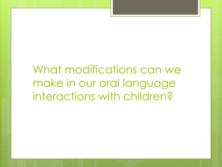 What modifications can we make in our oral language interactions with children?