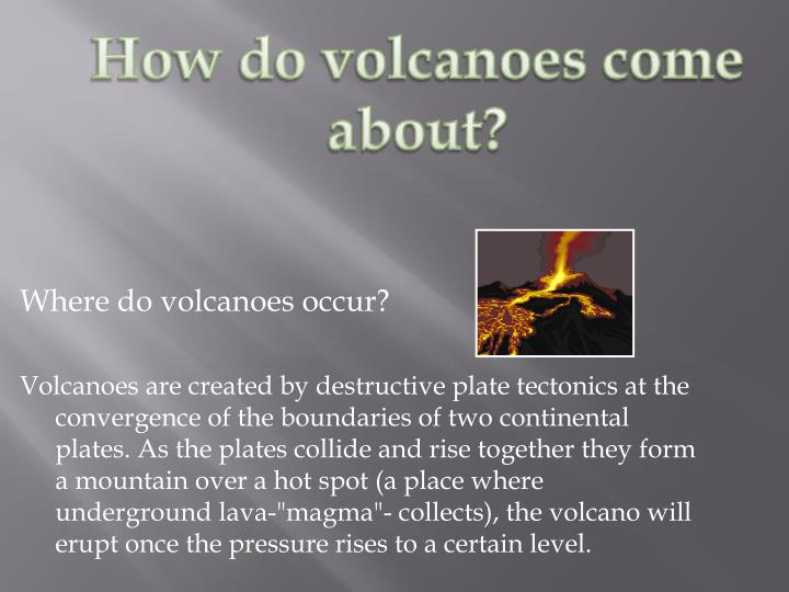 How do volcanoes come about?