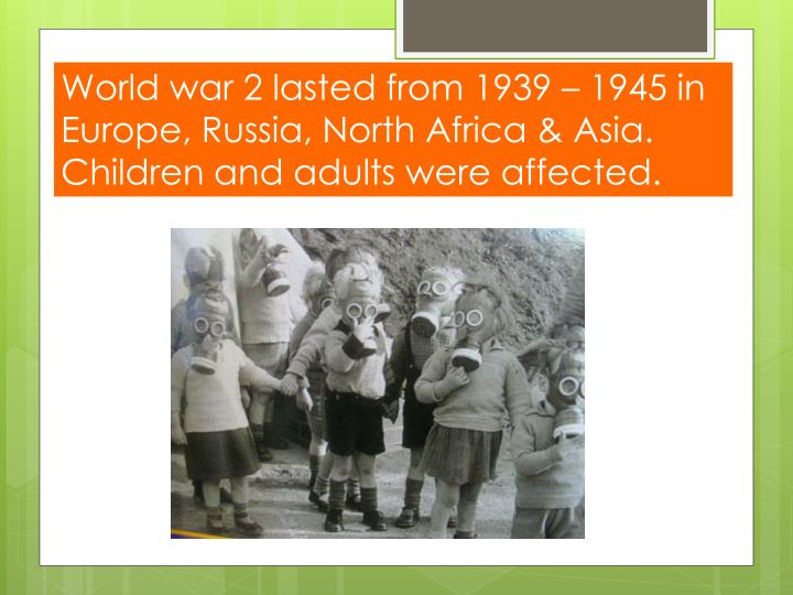 World war 2 lasted from 1939 – 1945 in Europe, Russia, North Africa & Asia. Children and adults were affected.