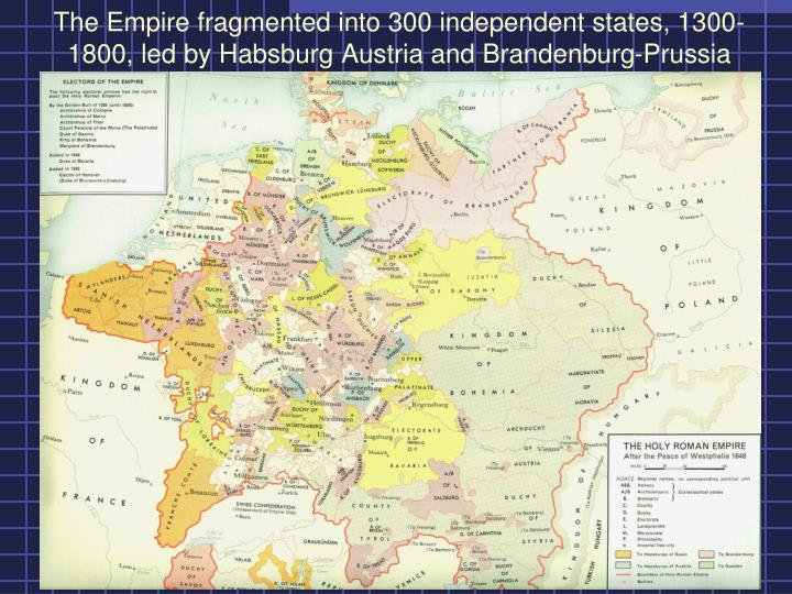 The Empire fragmented into 300 independent states, 1300-1800, led by Habsburg Austria and Brandenburg-Prussia