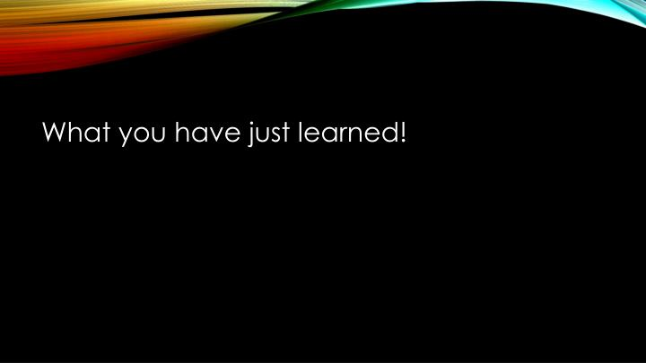 What you have just learned!