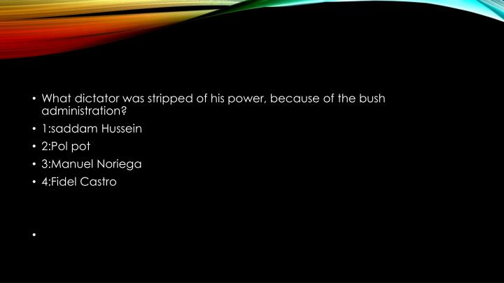 What dictator was stripped of his power, because of the bush administration?