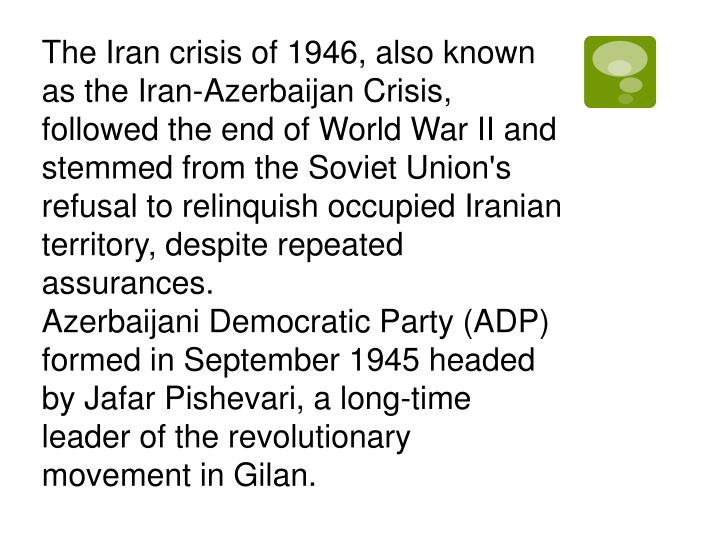 The Iran crisis of 1946, also known as the Iran-Azerbaijan Crisis, followed the end of World War II and stemmed from the Soviet Union's refusal to relinquish occupied Iranian territory, despite repeated assurances