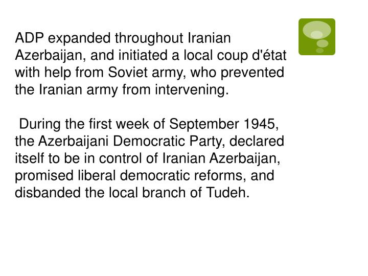 ADP expanded throughout Iranian Azerbaijan, and initiated a local coup d'état with help from Soviet army, who prevented the Iranian army from intervening