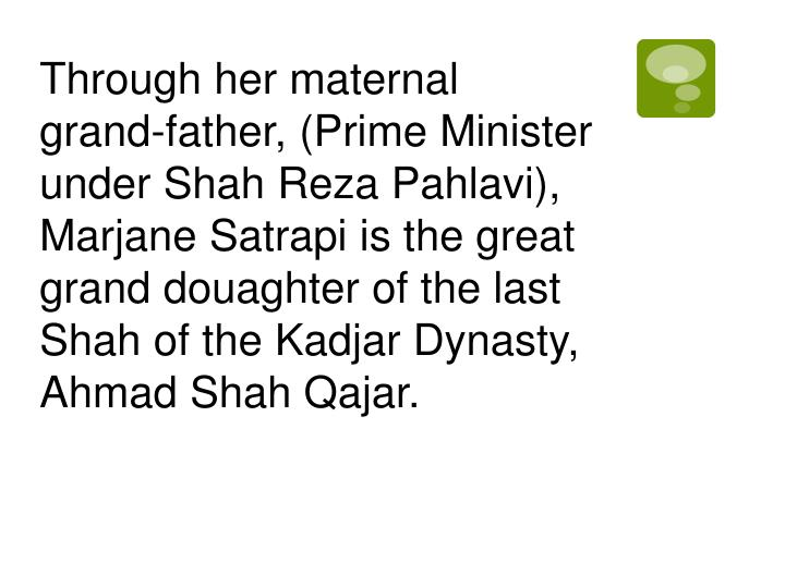 Through her maternal grand-father, (Prime Minister under Shah Reza