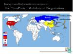 background information continued the six party multilateral negotiation