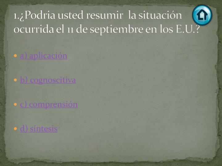 1.¿Podria usted resumir  la situación ocurrida el 11 de septiembre en los E.U.?