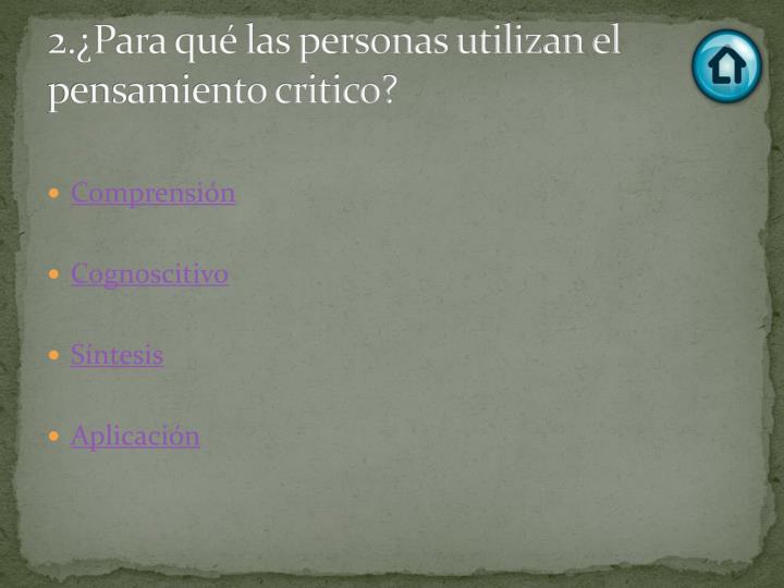 2.¿Para qué las personas utilizan el pensamiento critico?
