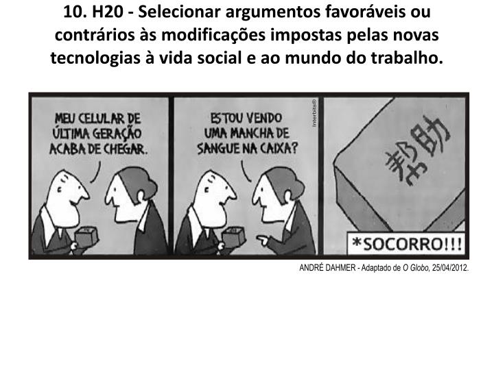 10. H20 - Selecionar argumentos favoráveis ou contrários às modificações impostas pelas novas tecnologias à vida social e ao mundo do trabalho.