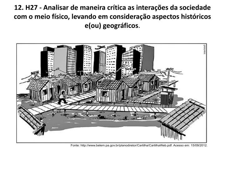 12. H27 - Analisar de maneira crítica as interações da sociedade com o meio físico, levando em consideração aspectos históricos e(ou) geográficos