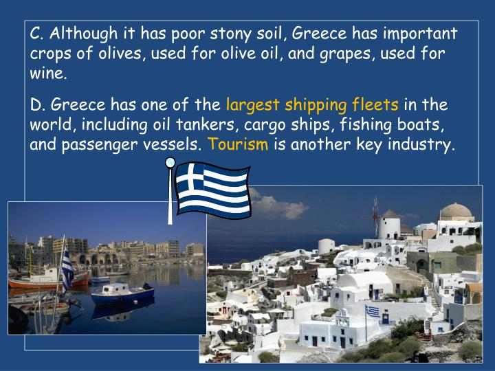C. Although it has poor stony soil, Greece has important crops of olives, used for olive oil, and grapes, used for wine.