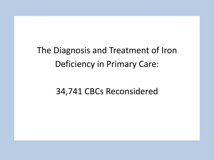 the diagnosis and treatment of iron deficiency in primary care 34 741 cbcs reconsidered n.