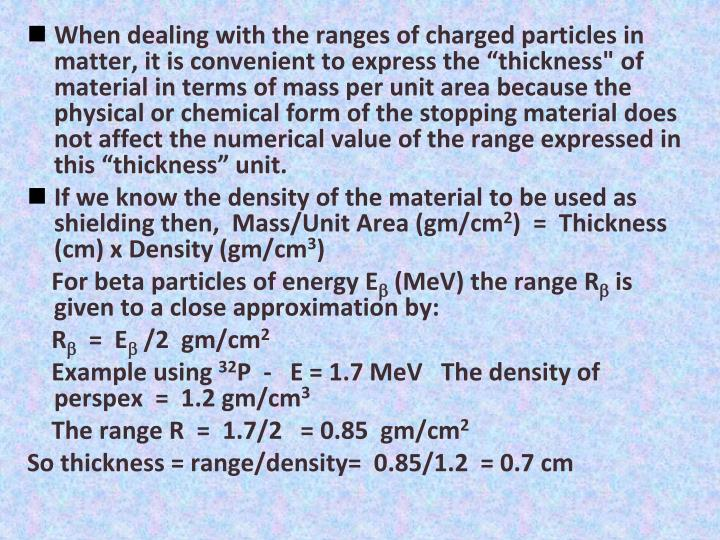 """When dealing with the ranges of charged particles in matter, it is convenient to express the """"thickness"""" of material in terms of mass per unit area because the physical or chemical form of the stopping material does not affect the numerical value of the range expressed in this """"thickness"""" unit."""