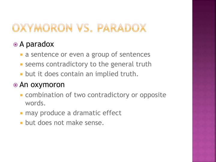 oxymoron vs paradox vs antithesis A paradox is a self-contradiction, an oxymoron, or a word/phrase that signifies two contradictory difference between antithesis, oxymoron, paradox (figures of can anyone please explain the difference between the three figures of speech – antithesis, oxymoron, and paradox.