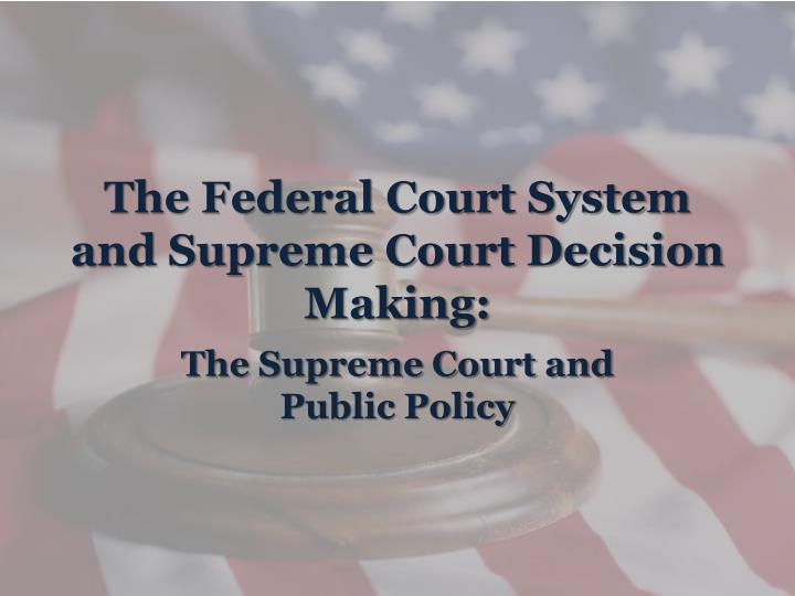 The federal court system and supreme court decision making