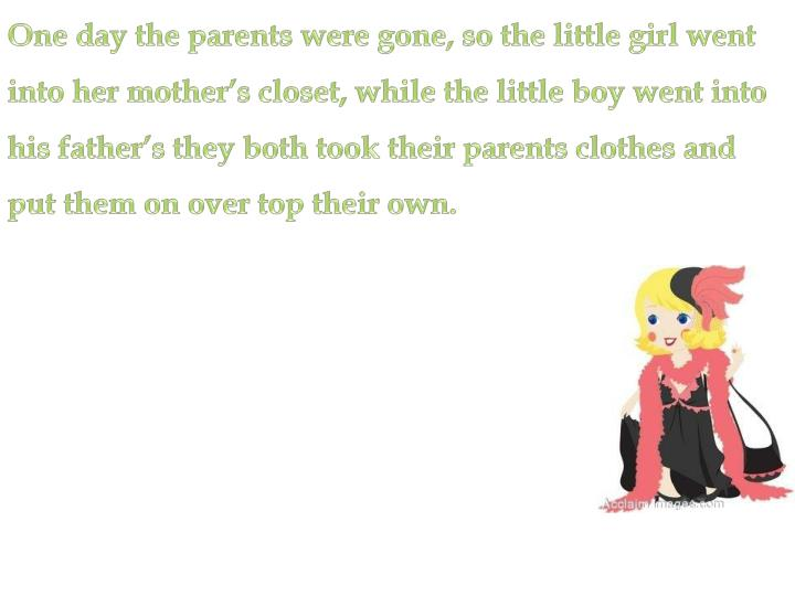 One day the parents were gone, so the little girl went into her mother's closet, while the little ...