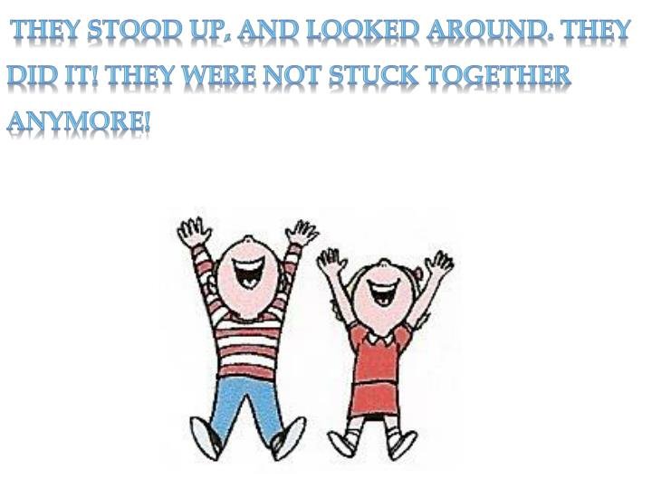 They stood up, and looked around. They did it! They were not stuck together anymore!