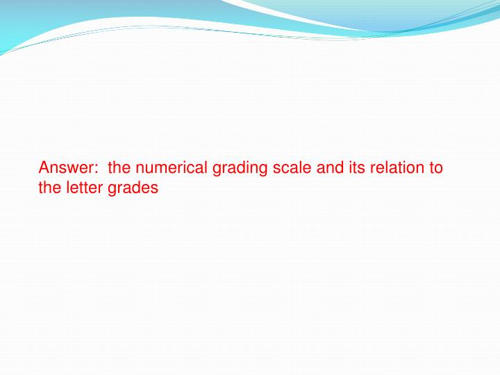 Answer:  the numerical grading scale and its relation to the letter grades