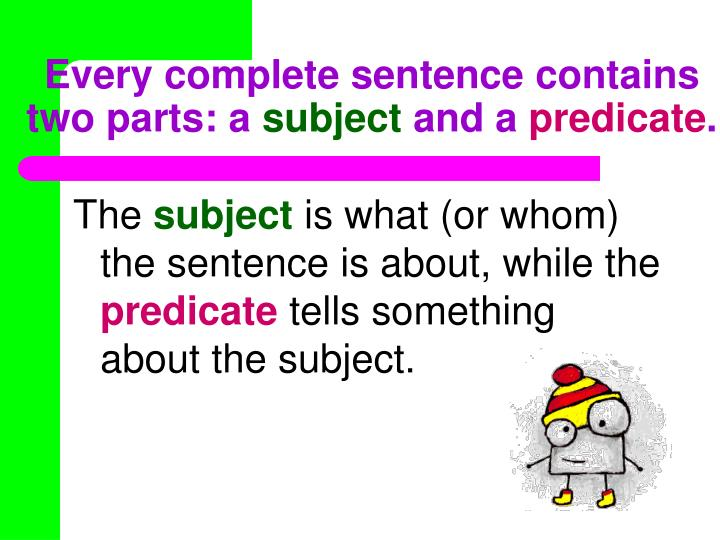 Every complete sentence contains two parts a subject and a predicate