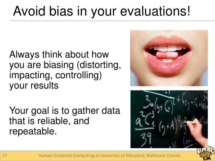 Always think about how you are biasing (distorting, impacting, controlling) your results