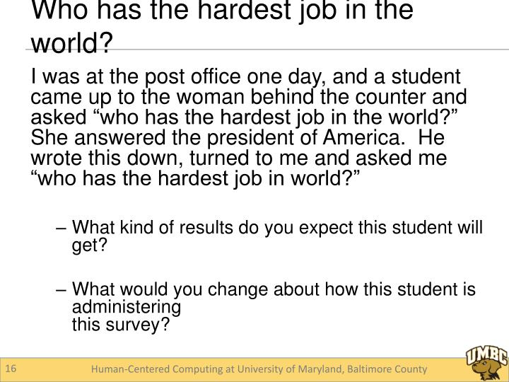 """I was at the post office one day, and a student came up to the woman behind the counter and asked """"who has the hardest job in the world?""""  She answered the president of America.  He wrote this down, turned to me and asked me """"who has the hardest job in world?"""""""
