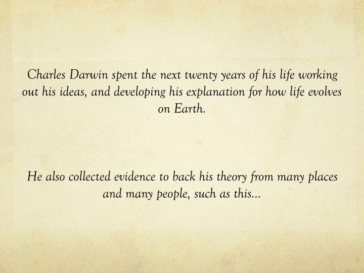 Charles Darwin spent the next twenty years of his life working out his ideas, and developing his explanation for how life evolves on Earth.
