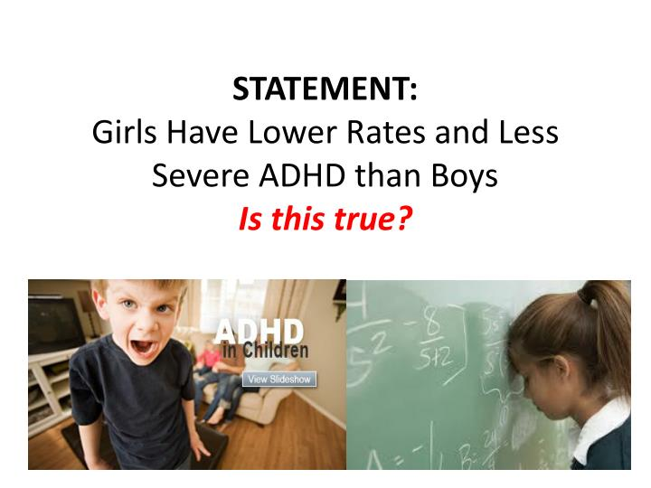 Statement girls have lower rates and less severe adhd than boys is this true