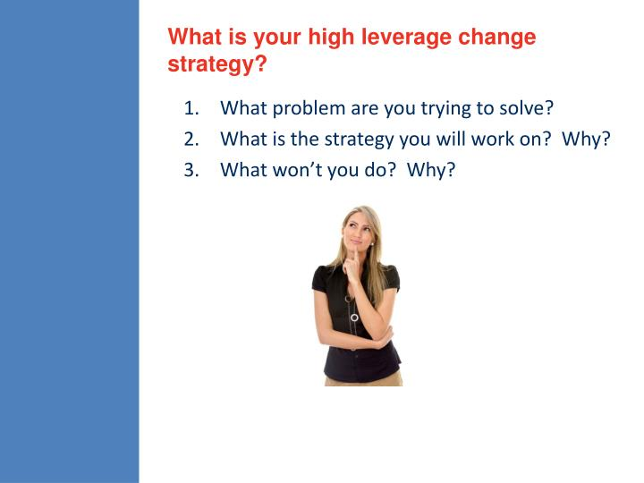 What is your high leverage change strategy?