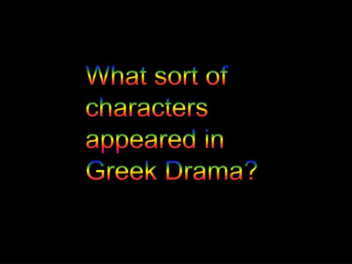 What sort of characters appeared in Greek Drama?