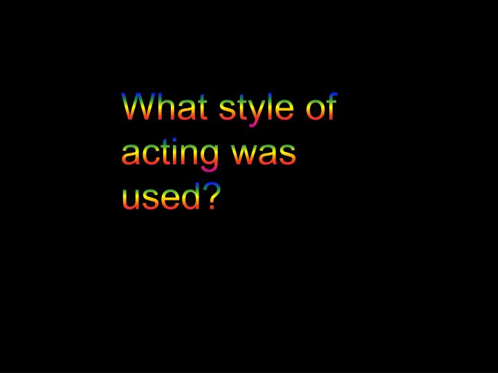 What style of acting was used?