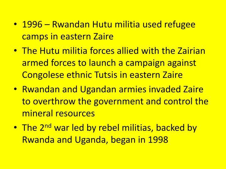1996 – Rwandan Hutu militia used refugee camps in eastern Zaire