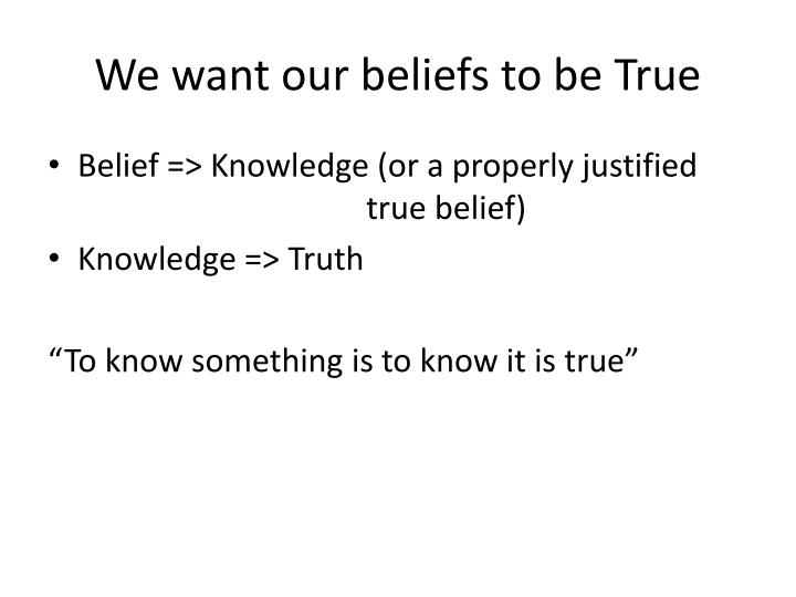 We want our beliefs to be True