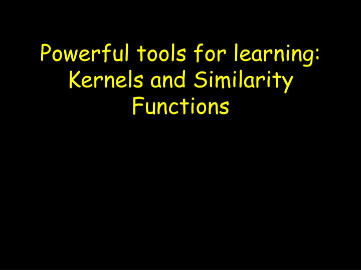 Powerful tools for learning kernels and similarity functions
