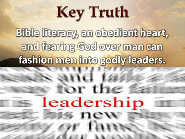 Bible literacy, an obedient heart, and fearing God over man can fashion men into godly leaders.