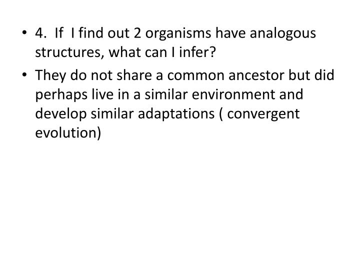4.  If  I find out 2 organisms have analogous structures, what can I infer?