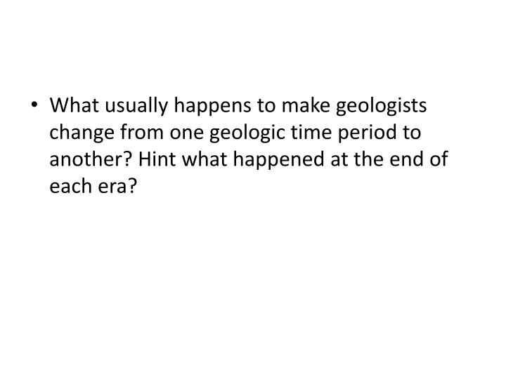What usually happens to make geologists change from one geologic time period to another? Hint what happened at the end of each era?