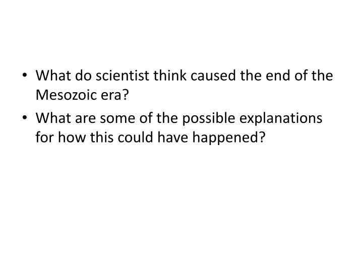 What do scientist think caused the end of the Mesozoic era?