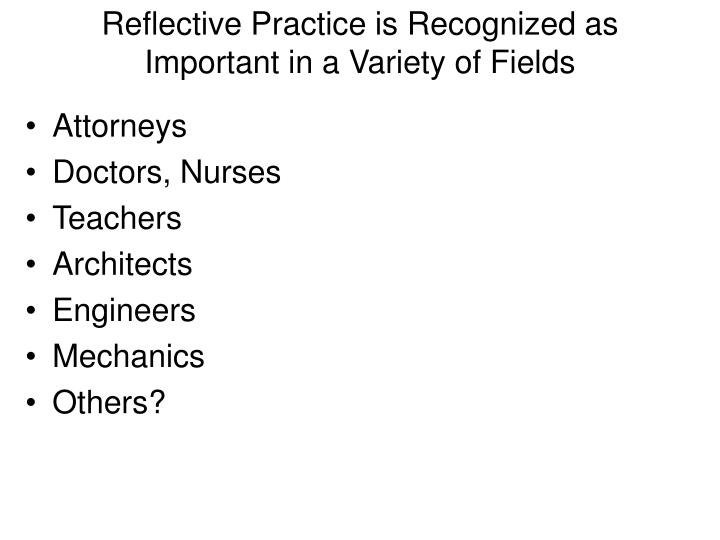 Reflective Practice is Recognized as Important in a Variety of Fields
