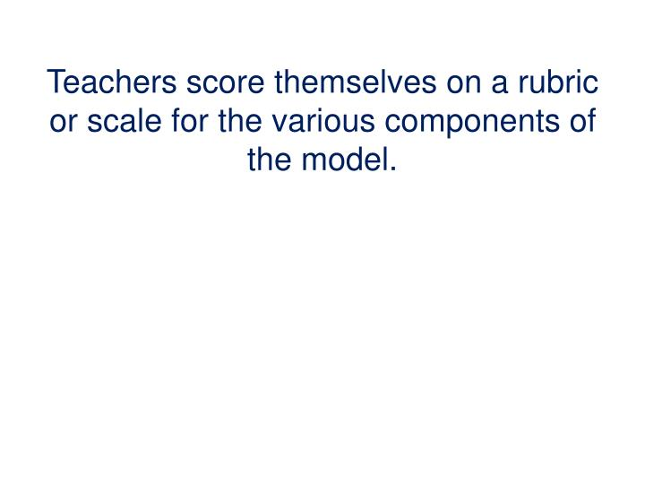 Teachers score themselves on a rubric or scale for the various components of the model.